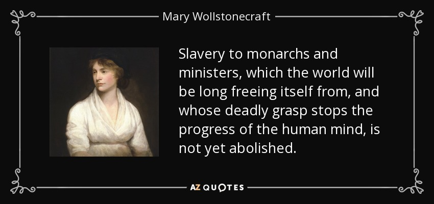 Slavery to monarchs and ministers, which the world will be long freeing itself from, and whose deadly grasp stops the progress of the human mind, is not yet abolished. - Mary Wollstonecraft