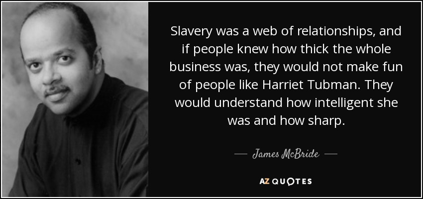 Slavery was a web of relationships, and if people knew how thick the whole business was, they would not make fun of people like Harriet Tubman. They would understand how intelligent she was and how sharp. - James McBride
