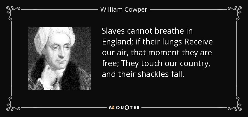 Slaves cannot breathe in England; if their lungs Receive our air, that moment they are free; They touch our country, and their shackles fall. - William Cowper