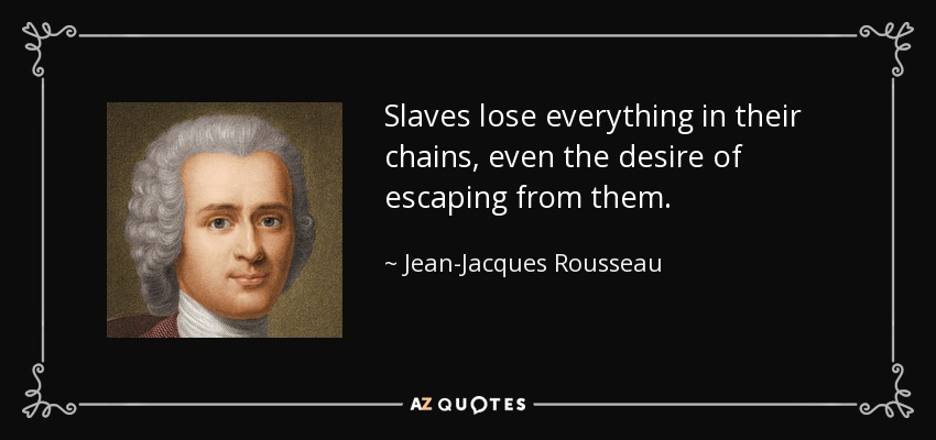 Slaves lose everything in their chains, even the desire of escaping from them. - Jean-Jacques Rousseau