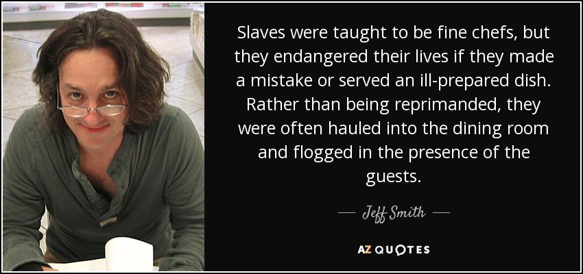 Slaves were taught to be fine chefs, but they endangered their lives if they made a mistake or served an ill-prepared dish. Rather than being reprimanded, they were often hauled into the dining room and flogged in the presence of the guests. - Jeff Smith