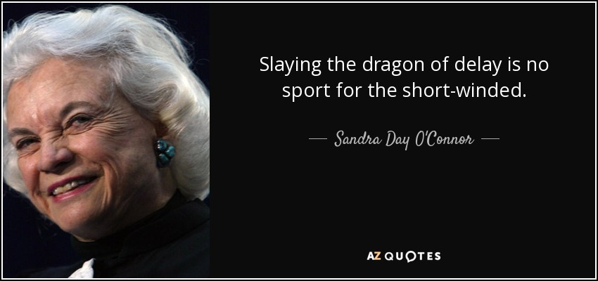 Slaying the dragon of delay is no sport for the short-winded. - Sandra Day O'Connor