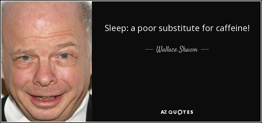 Sleep: a poor substitute for caffeine! - Wallace Shawn