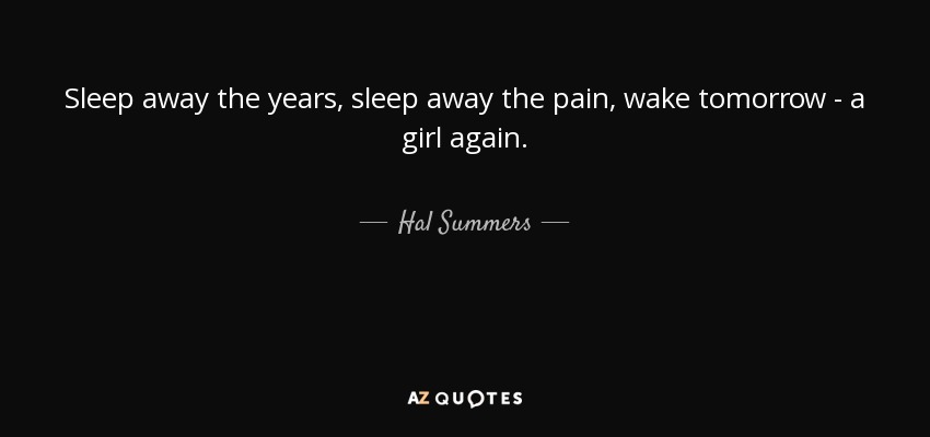Sleep away the years, sleep away the pain, wake tomorrow - a girl again. - Hal Summers