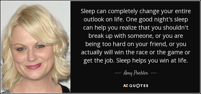 Sleep can completely change your entire outlook on life. One good night's sleep can help you realize that you shouldn't break up with someone, or you are being too hard on your friend, or you actually will win the race or the game or get the job. Sleep helps you win at life. - Amy Poehler