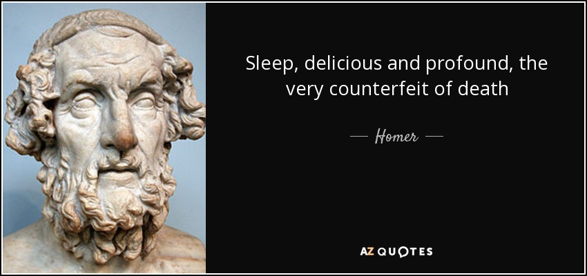 Sleep, delicious and profound, the very counterfeit of death - Homer