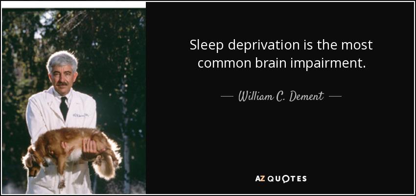 Sleep deprivation is the most common brain impairment. - William C. Dement
