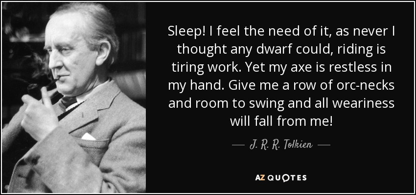 Sleep! I feel the need of it, as never I thought any dwarf could , riding is tiring work. Yet my axe is restless in my hand. Give me a row of orc-necks and room to swing and all weariness will fall from me! - J. R. R. Tolkien
