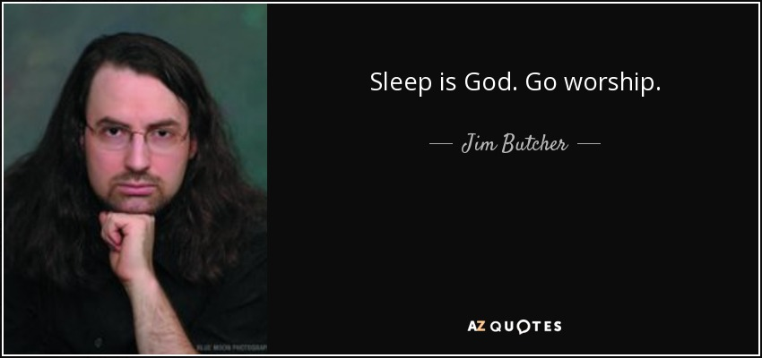 Sleep is God. Go worship. - Jim Butcher