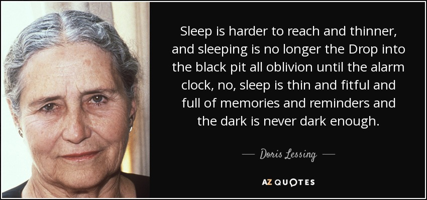 Sleep is harder to reach and thinner, and sleeping is no longer the Drop into the black pit all oblivion until the alarm clock, no, sleep is thin and fitful and full of memories and reminders and the dark is never dark enough. - Doris Lessing