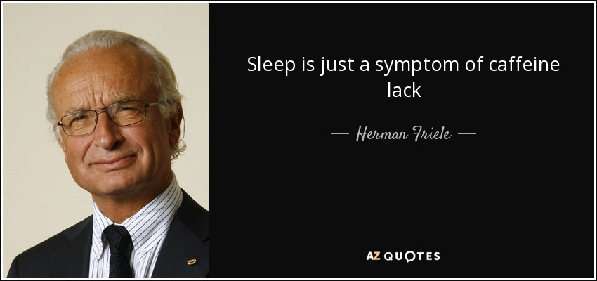Sleep is just a symptom of caffeine lack - Herman Friele