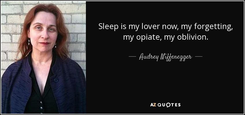 Sleep is my lover now, my forgetting, my opiate, my oblivion. - Audrey Niffenegger