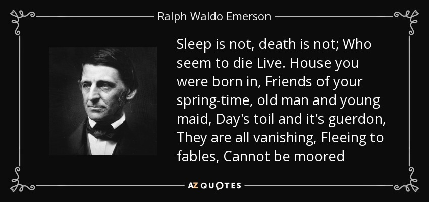 Sleep is not, death is not; Who seem to die Live. House you were born in, Friends of your spring-time, old man and young maid, Day's toil and it's guerdon, They are all vanishing, Fleeing to fables, Cannot be moored - Ralph Waldo Emerson