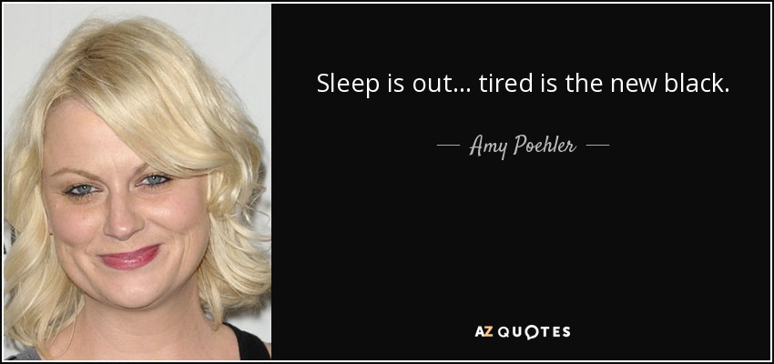 Sleep is out... tired is the new black. - Amy Poehler