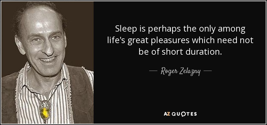 Sleep is perhaps the only among life's great pleasures which need not be of short duration. - Roger Zelazny