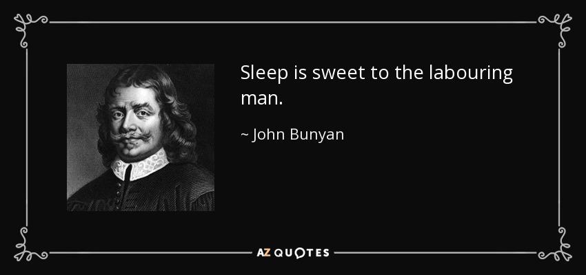 Sleep is sweet to the labouring man. - John Bunyan