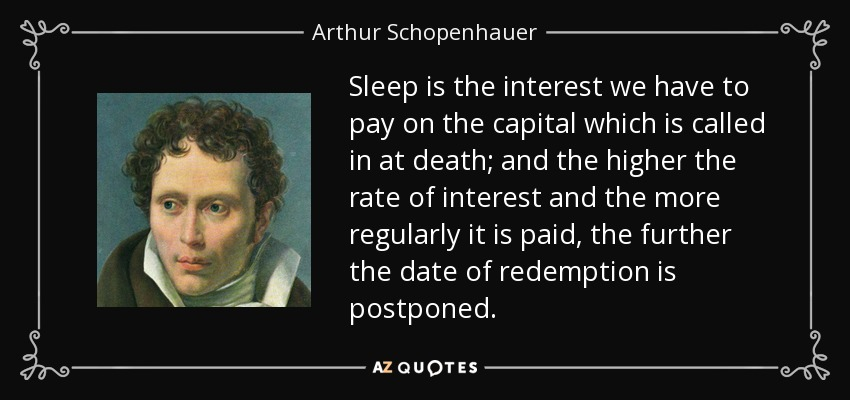 Sleep is the interest we have to pay on the capital which is called in at death; and the higher the rate of interest and the more regularly it is paid, the further the date of redemption is postponed. - Arthur Schopenhauer