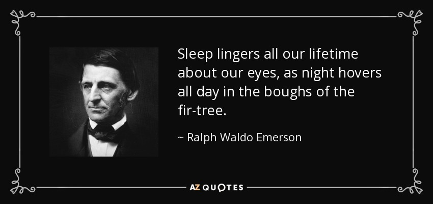 Sleep lingers all our lifetime about our eyes, as night hovers all day in the boughs of the fir-tree. - Ralph Waldo Emerson
