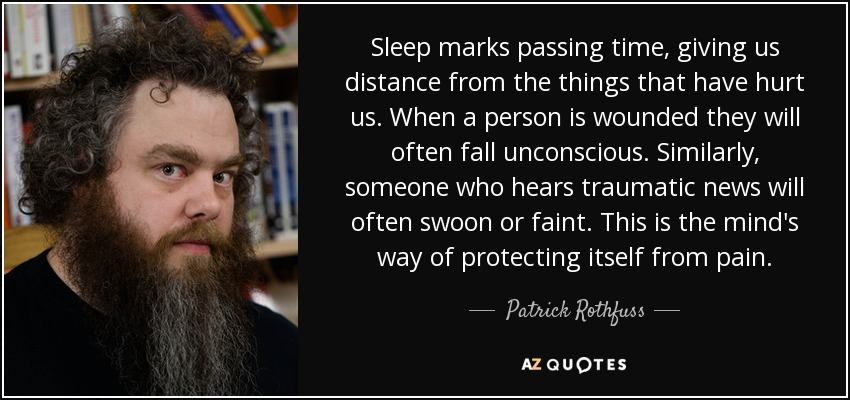 Sleep marks passing time, giving us distance from the things that have hurt us. When a person is wounded they will often fall unconscious. Similarly, someone who hears traumatic news will often swoon or faint. This is the mind's way of protecting itself from pain. - Patrick Rothfuss