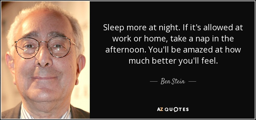 Sleep more at night. If it's allowed at work or home, take a nap in the afternoon. You'll be amazed at how much better you'll feel. - Ben Stein