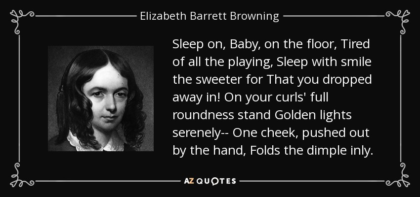 Sleep on, Baby, on the floor, Tired of all the playing, Sleep with smile the sweeter for That you dropped away in! On your curls' full roundness stand Golden lights serenely-- One cheek, pushed out by the hand, Folds the dimple inly. - Elizabeth Barrett Browning