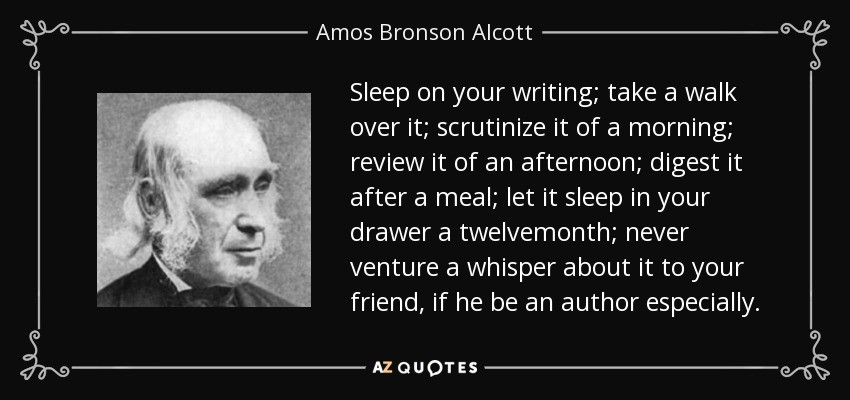 Sleep on your writing; take a walk over it; scrutinize it of a morning; review it of an afternoon; digest it after a meal; let it sleep in your drawer a twelvemonth; never venture a whisper about it to your friend, if he be an author especially. - Amos Bronson Alcott