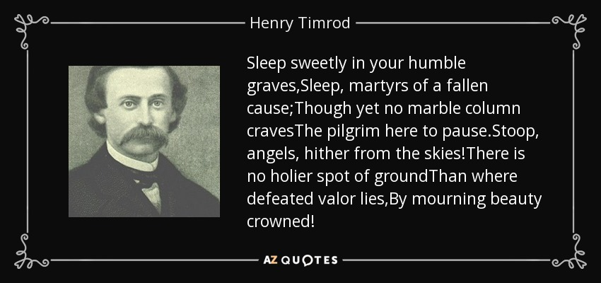 Sleep sweetly in your humble graves,Sleep, martyrs of a fallen cause;Though yet no marble column cravesThe pilgrim here to pause.Stoop, angels, hither from the skies!There is no holier spot of groundThan where defeated valor lies,By mourning beauty crowned! - Henry Timrod
