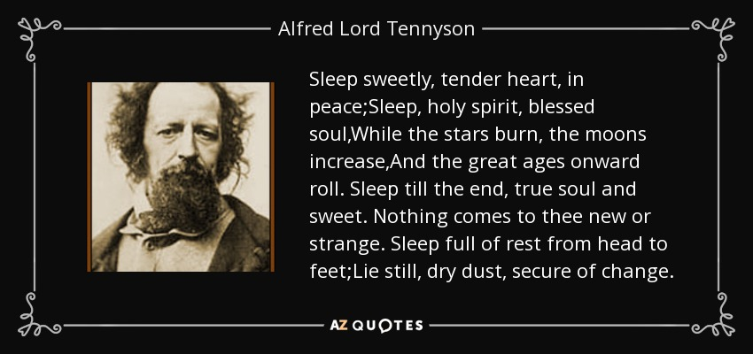 Sleep sweetly, tender heart, in peace;Sleep, holy spirit, blessed soul,While the stars burn, the moons increase,And the great ages onward roll. Sleep till the end, true soul and sweet. Nothing comes to thee new or strange. Sleep full of rest from head to feet;Lie still, dry dust, secure of change. - Alfred Lord Tennyson