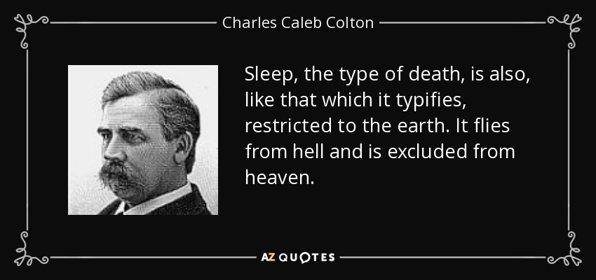 Sleep, the type of death, is also, like that which it typifies, restricted to the earth. It flies from hell and is excluded from heaven. - Charles Caleb Colton
