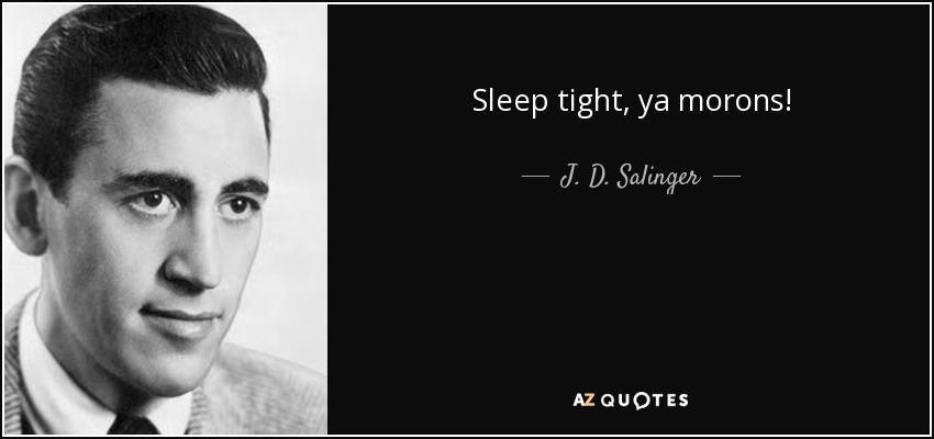 Sleep tight, ya morons! - J. D. Salinger