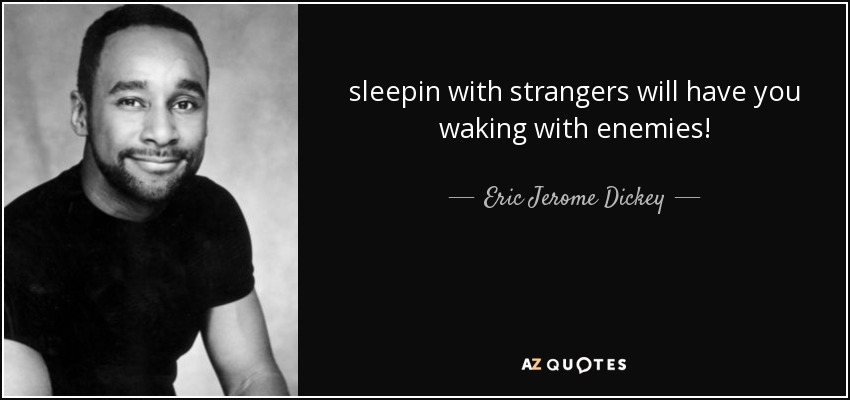 sleepin with strangers will have you waking with enemies! - Eric Jerome Dickey