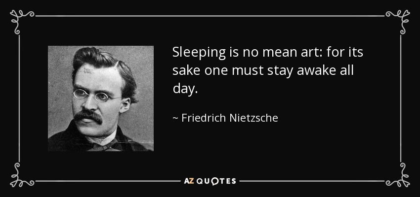 Sleeping is no mean art: for its sake one must stay awake all day. - Friedrich Nietzsche
