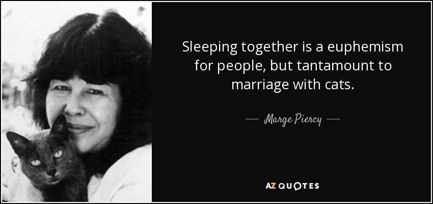 Sleeping together is a euphemism for people, but tantamount to marriage with cats. - Marge Piercy