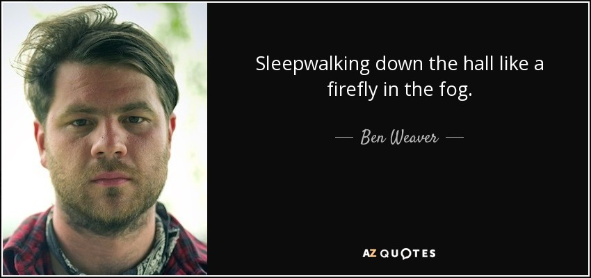 Sleepwalking down the hall like a firefly in the fog. - Ben Weaver