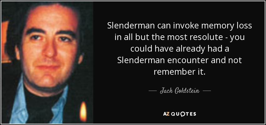 Slenderman can invoke memory loss in all but the most resolute - you could have already had a Slenderman encounter and not remember it. - Jack Goldstein