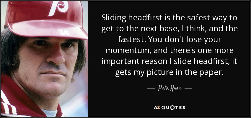 Sliding headfirst is the safest way to get to the next base, I think, and the fastest. You don't lose your momentum, and there's one more important reason I slide headfirst, it gets my picture in the paper. - Pete Rose