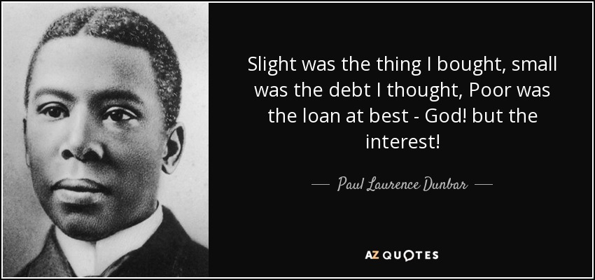 Slight was the thing I bought, small was the debt I thought, Poor was the loan at best - God! but the interest! - Paul Laurence Dunbar