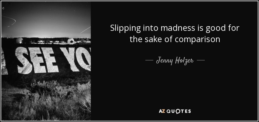 Slipping into madness is good for the sake of comparison - Jenny Holzer