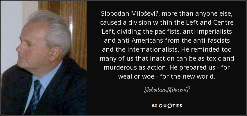 Slobodan Miloševi?, more than anyone else, caused a division within the Left and Centre Left, dividing the pacifists, anti-imperialists and anti-Americans from the anti-fascists and the internationalists. He reminded too many of us that inaction can be as toxic and murderous as action. He prepared us - for weal or woe - for the new world. - Slobodan Milosević