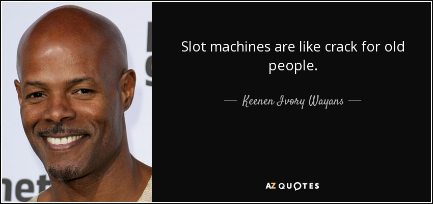 Slot machines are like crack for old people. - Keenen Ivory Wayans