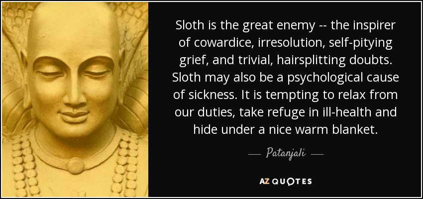 Sloth is the great enemy -- the inspirer of cowardice, irresolution, self-pitying grief, and trivial, hairsplitting doubts. Sloth may also be a psychological cause of sickness. It is tempting to relax from our duties, take refuge in ill-health and hide under a nice warm blanket. - Patanjali