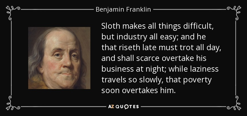 Sloth makes all things difficult, but industry all easy; and he that riseth late must trot all day, and shall scarce overtake his business at night; while laziness travels so slowly, that poverty soon overtakes him. - Benjamin Franklin