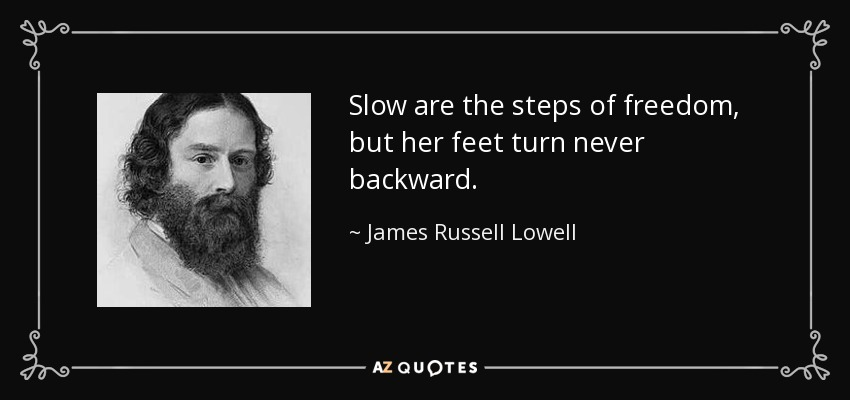 Slow are the steps of freedom, but her feet turn never backward. - James Russell Lowell