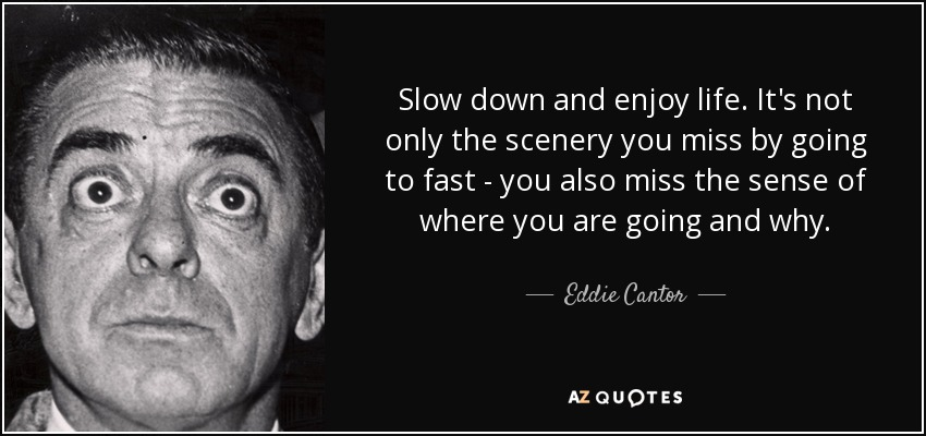 Slow down and enjoy life. It's not only the scenery you miss by going to fast - you also miss the sense of where you are going and why. - Eddie Cantor