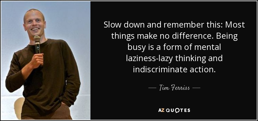 Slow down and remember this: Most things make no difference. Being busy is a form of mental laziness-lazy thinking and indiscriminate action. - Tim Ferriss