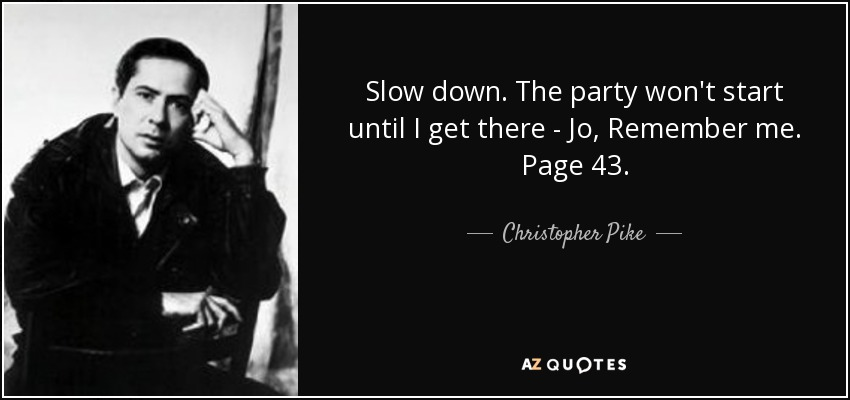 Slow down. The party won't start until I get there - Jo, Remember me. Page 43. - Christopher Pike