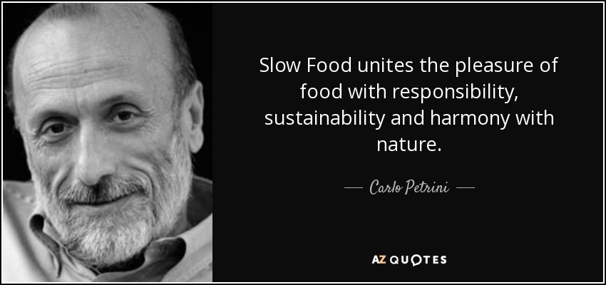Slow Food unites the pleasure of food with responsibility, sustainability and harmony with nature. - Carlo Petrini