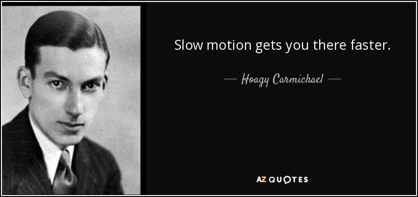Slow motion gets you there faster. - Hoagy Carmichael