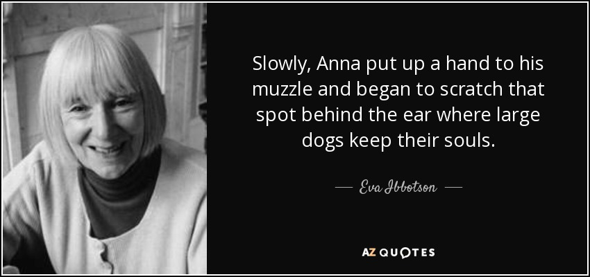 Slowly, Anna put up a hand to his muzzle and began to scratch that spot behind the ear where large dogs keep their souls. - Eva Ibbotson