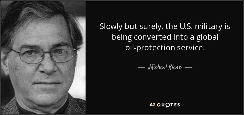 Slowly but surely, the U.S. military is being converted into a global oil-protection service. - Michael Klare